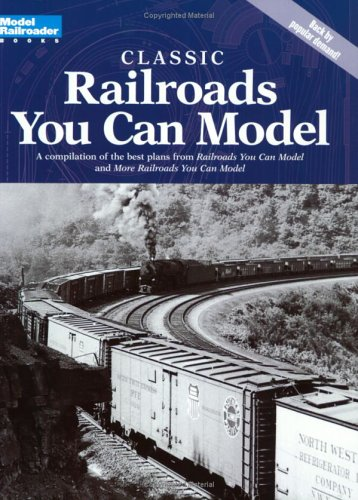 Classic Railroads You Can Model: A compilation of the best plans from 'Railroads You Can Model' and 'More Railroads You Can Model'