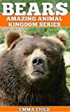 BEARS: Fun Facts and Amazing Photos of Animals in Nature (Amazing Animal Kingdom Series)