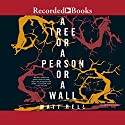 A Tree or a Person or a Wall: Stories Audiobook by Matt Bell Narrated by Karen Chilton, Andrea Gallo, Andrew Garman, T. Ryder Smith