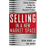 Selling in a New Market Space: Getting Customers to Buy Your Innovative and Disruptive Products ~ Brian C. Burns