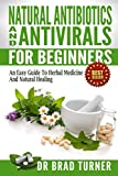 Natural  Antibiotics And Antivirals For Beginners: An Easy Guide To Herbal Medicine And Natural Healing ( Home, Disease Prevention, Prevent Illness, Health, ... (The Doctors Smarter Self Healing Series)