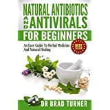 Natural  Antibiotics And Antivirals For Beginners: An Easy Guide To Herbal Medicine And Natural Healing ( Home, Disease Prevention, Prevent Illness, Health, ... (The Doctor's Smarter Self Healing Series) ~ Dr Brad Turner