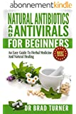 Natural  Antibiotics And Antivirals For Beginners: An Easy Guide To Herbal Medicine And Natural Healing ( Home, Disease Prevention, Prevent Illness, Health, ... Self Healing Series) (English Edition)