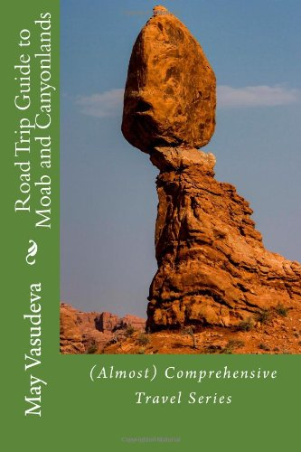 Road Trip Guide to Moab and Canyonlands: (Almost) Comprehensive Travel series: Volume 4