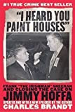 "I Heard You Paint Houses: Frank ""The Irishman"" Sheeran and the Inside Story of the Mafia, the Teamsters, and the Last Ride of Jimmy Hoffa by Brandt, Charles (5/24/2005)"