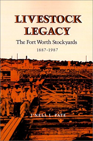Livestock Legacy: The Fort Worth Stockyards, 1887-1987 (Centennial Series of the Association of Former Students, Texas a & M University), J'Nell L. Pate