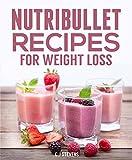 Nutribullet Recipes for Weight Loss: 30 Nutribullet recipes for maximum weight loss