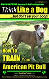 img - for American Pit Bull, American Pit Bull Training AAA AKC: Think Like a Dog, But Don't Eat Your Poop! | American Pit Bull Breed Expert Training |: Here's EXACTLY How to TRAIN your American Pit Bull book / textbook / text book