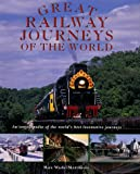 Great Railway Journeys of the World: An Encyclopedia of the Worlds Best Locomotive Journeys