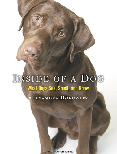 Inside of a Dog: What Dogs See, Smell, and Know, Horowitz, Alexandra