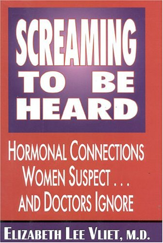 Screaming to Be Heard: Hormonal Connections Women Suspect and Doctors Ignore, Elizabeth Lee Vliet MD