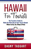 Hawaii: For Tourists! - The Traveler's Guide to Make The Most Out of Your Trip to Hawaii - Where to Go, Eat, Sleep & Party