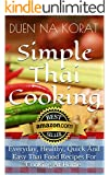 Simple Thai Cooking: Everyday, Healthy, Quick And Easy Thai Food Recipes For Cooking At Home.: Learn How To Cook Real Authentic Thai Dishes In This Cookbook ... Thai Cooking School) (English Edition)