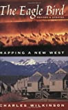 The Eagle Bird: Mapping a New West (1555662501) by Wilkinson, Charles F.