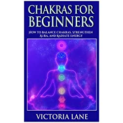 Chakras for Beginners: How to Balance Chakras, Strengthen Aura, and Radiate Energy (Chakra Balancing, Healing, and Meditation Techniques)