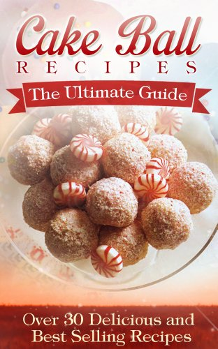 Cake Ball Recipes: The Ultimate Collection - Over 30 Delicious & Best Selling Recipes by Jennifer Hastings