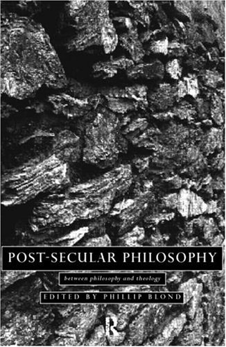 Post-Secular Philosophy: Between Philosophy and Theology, Phillip Blond, ed.