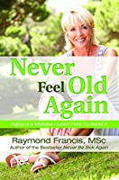 Never Feel Old Again: Aging Is a Mistake--Learn How to Avoid It (Never Be)