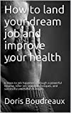 img - for How to land your dream job and improve your health: 6 steps to job happiness through a powerful resume, killer job search techniques, and successful interview strategies book / textbook / text book