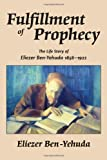 Fulfillment of Prophecy: The Life Story of Eliezer Ben-Yehuda 1858-1922