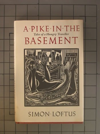 A Pike in the Basement: Tales of a Hungry Traveller, Simon Loftus