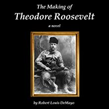 The Making of Theodore Roosevelt (       UNABRIDGED) by Robert Louis DeMayo Narrated by Jim Tedder