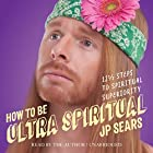 How to Be Ultra Spiritual: 12 1/2 Steps to Spiritual Superiority Hörbuch von JP Sears Gesprochen von: JP Sears