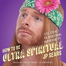 How to Be Ultra Spiritual: 12 1/2 Steps to Spiritual Superiority Audiobook by JP Sears Narrated by JP Sears