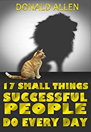 17 Small Things Successful People Do Every Day: Rationed Short Guide For Mature Minds That Seek Good Advice And Not To Be Lectured (Easy To Read, Straight To The Point, Zero Fluff)