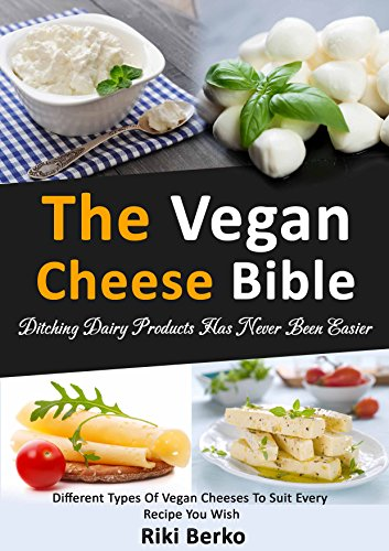The Vegan Cheese Bible: Ditching Dairy Products Has Never Been Easier (Dairy Free, Vegan Cheese, Vegan Recipes, Vegan Cookbook, Vegan Lifestyle) by Riki Berko