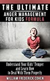 The Ultimate Anger Management for Kids Formula: Understand Your Kids Temper and Learn How to Deal With Them Properly