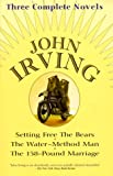 John Irving: Three Complete Novels: Setting Free The Bears, The Water-Method Man, The 158-Pound marriage