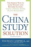 The China Study Solution:The Simple Way to Lose Weight and Reverse Illness, Using a Whole-Food, Plant-Based Diet