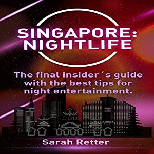 Singapore Nightlife: The Final Insider's Guide Written by Locals in-the-Know with the Best Tips for Night Entertainment Hörbuch von Sarah Retter Gesprochen von: Samantha Wilson
