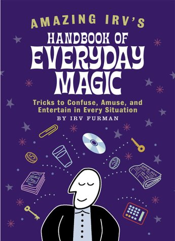 Amazing Irv's Handbook of Everyday Magic: Tricks to Confuse, Amuse, and Entertain in Every Situation, Irv Fuhrman