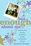 But Enough About Me: A Jersey Girl's Unlikely Adventures Among the Absurdly Famous (0060843640) by Jancee Dunn