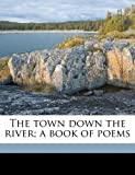The town down the river; a book of poems