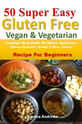 50 Super Easy Gluten-Free Vegan & Vegetarian: Complete Meal Guide: Breakfast, Appetizers, Entrees, Desserts, Drinks & Slow Cooker Recipes For Beginners by Karena Andrews