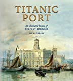Alf McCreary Titanic Port: An Illustrated History of Belfast Harbour