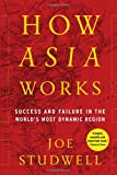 How Asia Works: Success and Failure in the Worlds Most Dynamic Region