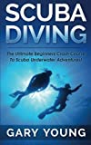 Scuba Diving: The Ultimate Beginners Crash Course To Scuba Underwater Adventures!