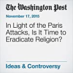 In Light of the Paris Attacks, Is It Time to Eradicate Religion? | Miroslav Volf