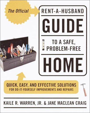 The Official Rent-A-Husband Guide To A Safe, Problem-Free Home: Quick, Easy, And Effective Solutions For Do-It-Yourself Improvement And Repairs