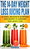 The 14-Day Weight Loss Juicing Plan: 21 Quick, Delicious & Nutritious Juice Recipes To Jumpstart Your Weight Loss!