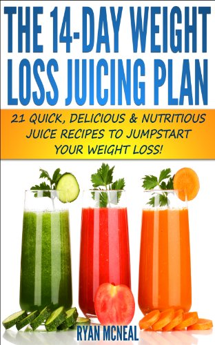 The 14-Day Weight Loss Juicing Plan:: 21 Quick, Delicious & Nutritious Juice Recipes To Jumpstart Your Weight Loss! (Quick & Easy Recipes) by Ryan McNeal