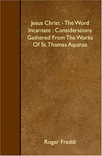 Jesus Christ - The Word Incarnate : Considerations Gathered From The Works Of St. Thomas Aquinas PDF
