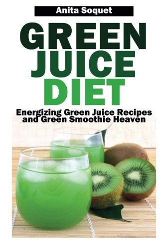 Green Juice Diet: Energizing Green Juice Recipes and Green Smoothie Heaven by Anita Soquet