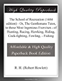 img - for The School of Recreation (1684 edition) - Or, The Gentlemans Tutor, to those Most Ingenious Exercises - of Hunting, Racing, Hawking, Riding, Cock-fighting, Fowling, - Fishing book / textbook / text book