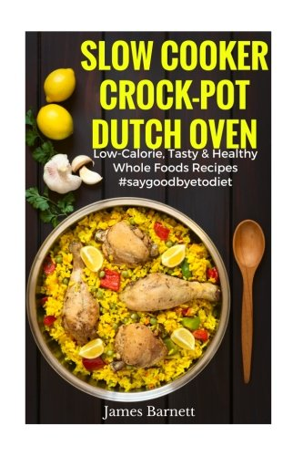 Slow Cooker, Crock-Pot, Dutch Oven Recipes: Low Calorie, Tasty & Healthy Whole Foods Recipes #SAYGODDBYETODIET