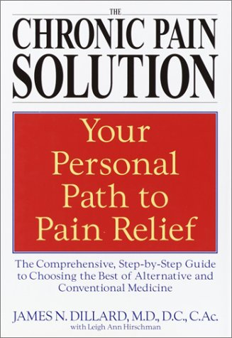 The Chronic Pain Solution: The Comprehensive, Step-by-Step Guide to Choosing the Best of Alternative and Conventional Medicine, Dillard M.D., James N.; Hirschman, Leigh Ann